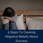 5 Steps To Clearing Negative Beliefs About Success