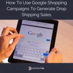 How To Use Google Shopping Campaigns To Generate Drop Shipping Sales