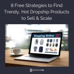 8 Free Strategies to Find Trendy, Hot Dropship Products to Sell & Scale